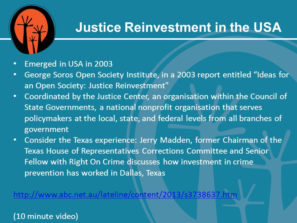 Justice Reinvestment in the USA Emerged in USA in 2003 George Soros Open Society Institute, in a 2003 report entitled Ideas for an Open Society: Justice Reinvestment Coordinated by the Justice Center, an organisation within the Council of State Governments, a national nonprofit organisation that serves policymakers at the local, state, and federal levels from all branches of government Consider the Texas experience: Jerry Madden, former Chairman of the Texas House of Representatives Corrections Committee and Senior Fellow with Right On Crime discusses how investment in crime prevention has worked in Dallas, Texas http://www.abc.net.au/lateline/content/2013/s3738637.htm (10 minute video)