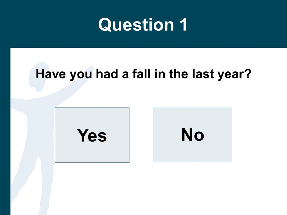 Question 1 Have you had a fall in the last year Yes No