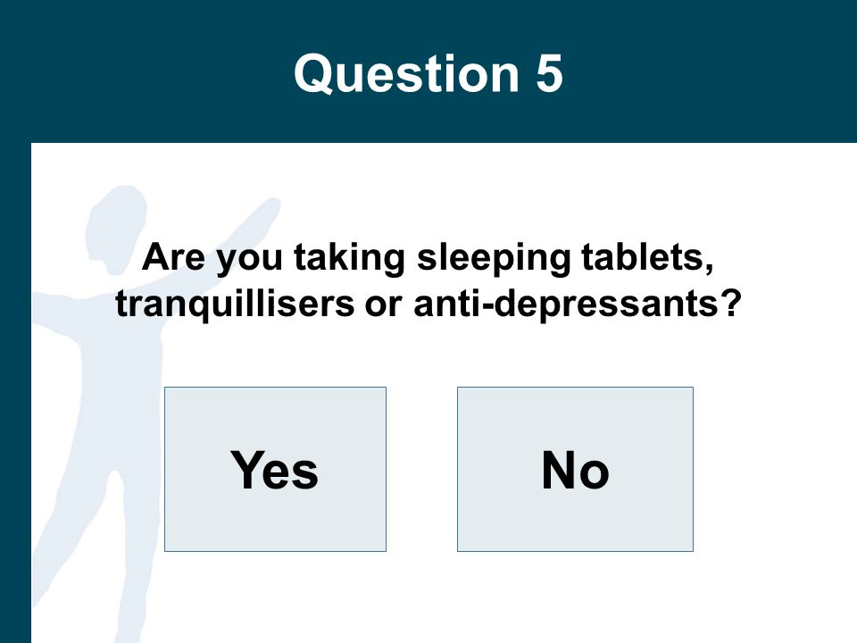 Question 5 Are you taking sleeping tablets, tranquillisers or anti-depressants YesNo
