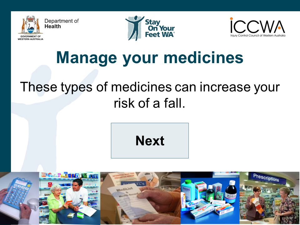 Manage your medicines These types of medicines can increase your risk of a fall. Next