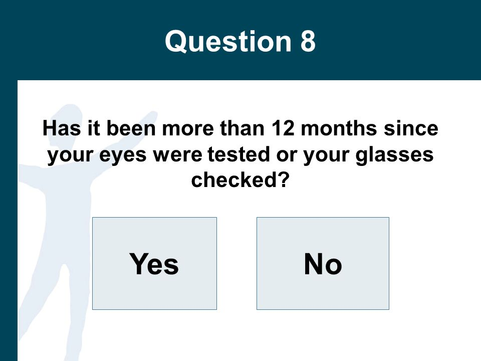 Question 8 Has it been more than 12 months since your eyes were tested or your glasses checked.