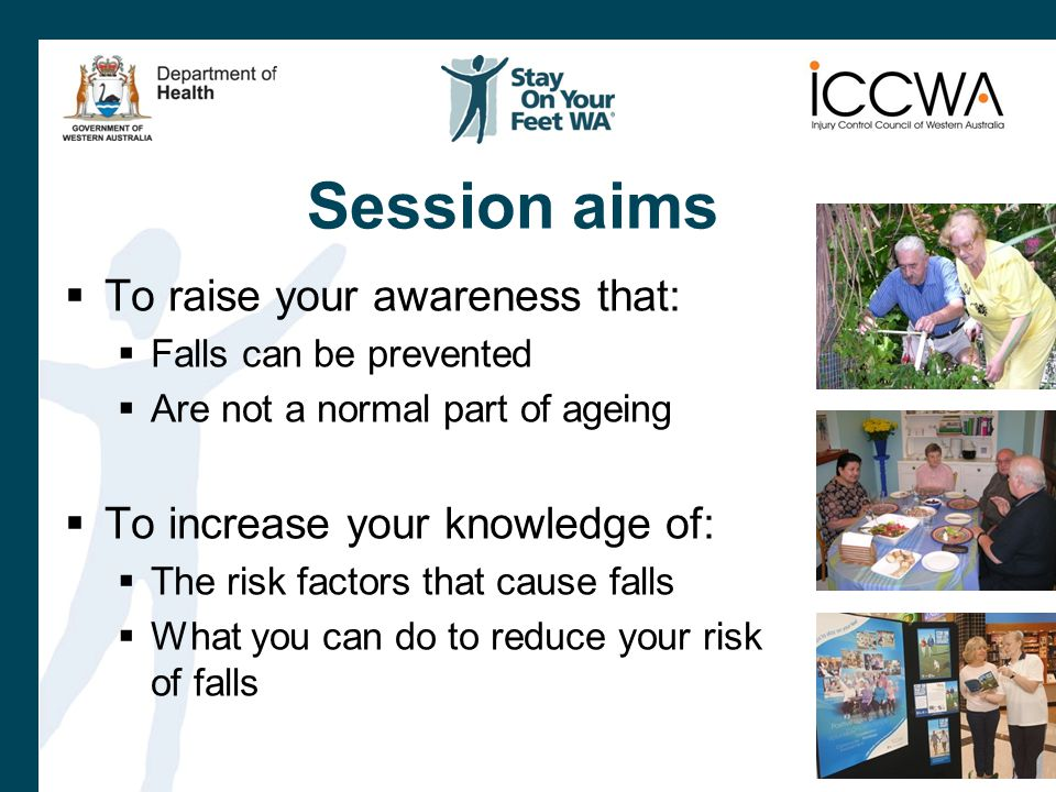 Session aims  To raise your awareness that:  Falls can be prevented  Are not a normal part of ageing  To increase your knowledge of:  The risk factors that cause falls  What you can do to reduce your risk of falls