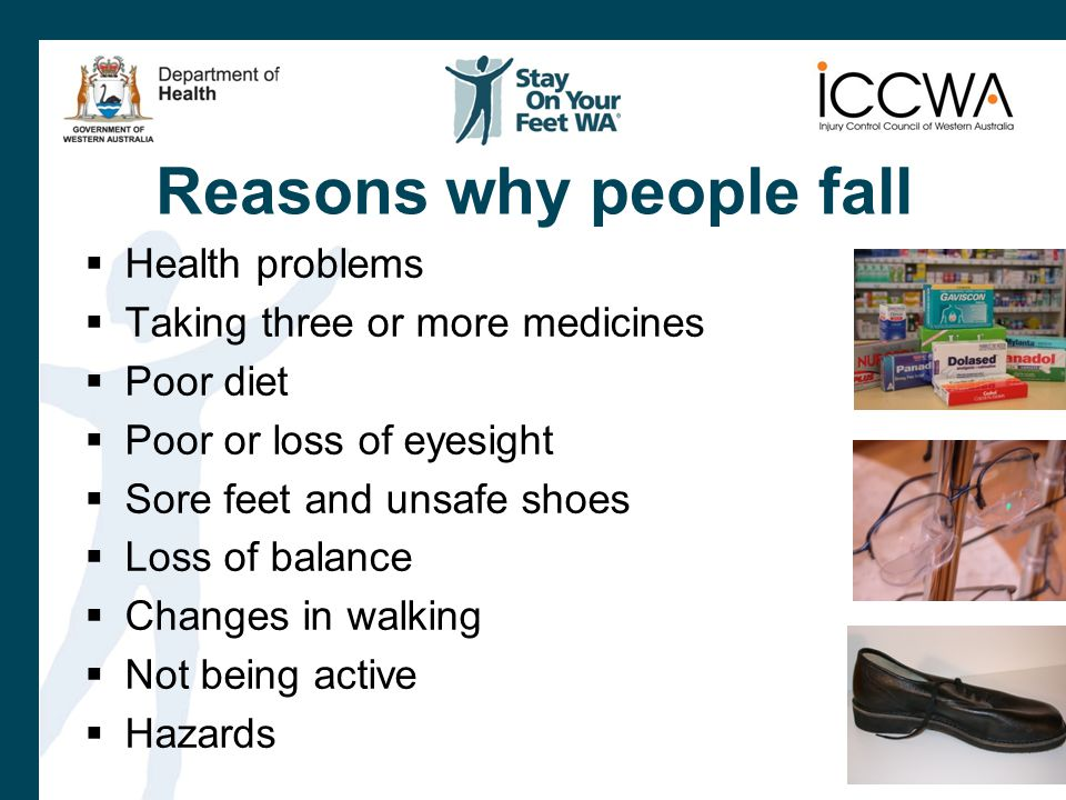  Health problems  Taking three or more medicines  Poor diet  Poor or loss of eyesight  Sore feet and unsafe shoes  Loss of balance  Changes in walking  Not being active  Hazards Reasons why people fall