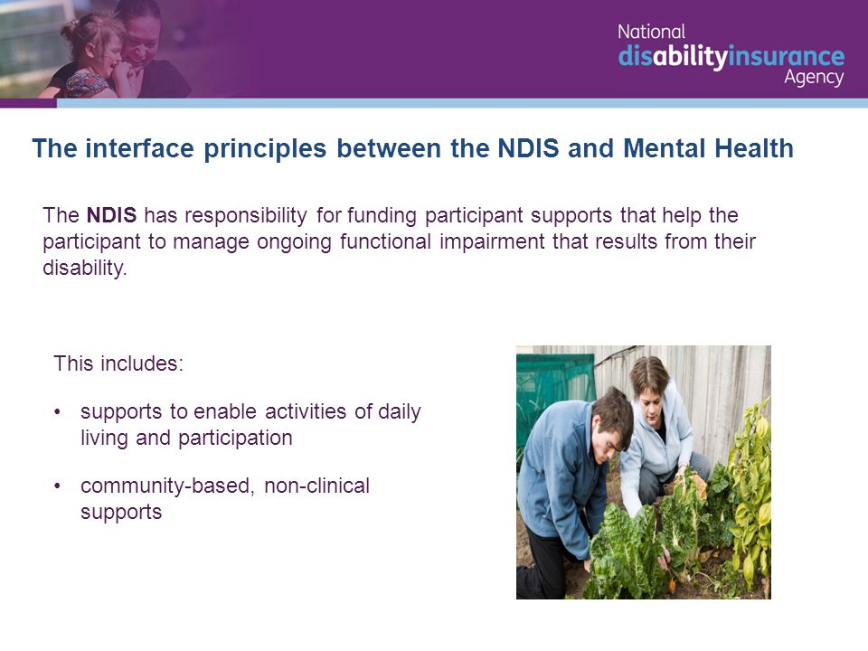 The interface principles between the NDIS and Mental Health The NDIS has responsibility for funding participant supports that help the participant to manage ongoing functional impairment that results from their disability.