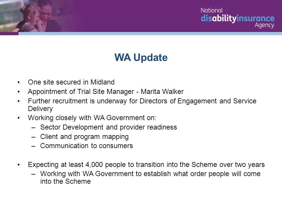 WA Update One site secured in Midland Appointment of Trial Site Manager - Marita Walker Further recruitment is underway for Directors of Engagement and Service Delivery Working closely with WA Government on: –Sector Development and provider readiness –Client and program mapping –Communication to consumers Expecting at least 4,000 people to transition into the Scheme over two years –Working with WA Government to establish what order people will come into the Scheme