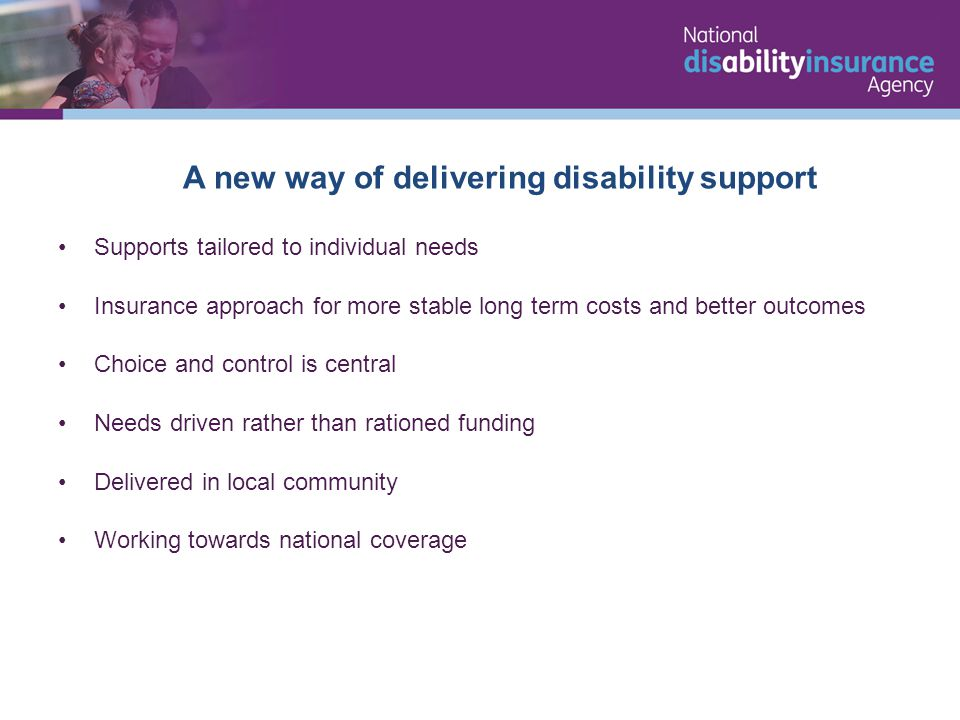 Supports tailored to individual needs Insurance approach for more stable long term costs and better outcomes Choice and control is central Needs driven rather than rationed funding Delivered in local community Working towards national coverage A new way of delivering disability support