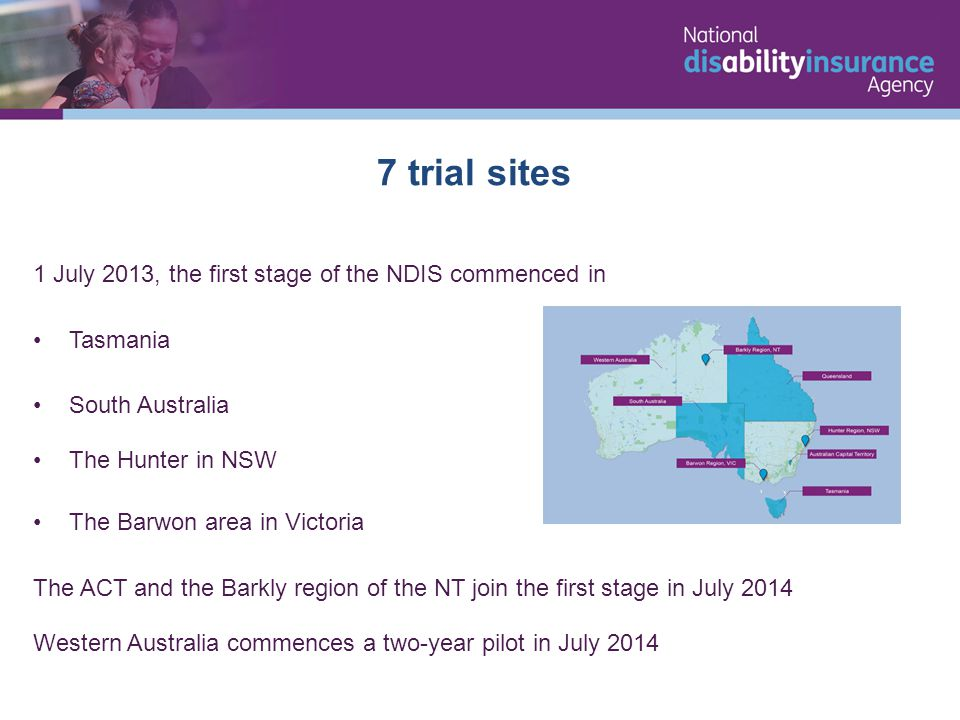 1 July 2013, the first stage of the NDIS commenced in Tasmania South Australia The Hunter in NSW The Barwon area in Victoria The ACT and the Barkly region of the NT join the first stage in July 2014 Western Australia commences a two-year pilot in July 2014 7 trial sites