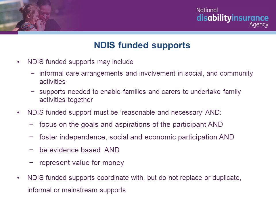 NDIS funded supports NDIS funded supports may include −informal care arrangements and involvement in social, and community activities −supports needed to enable families and carers to undertake family activities together NDIS funded support must be 'reasonable and necessary' AND: −focus on the goals and aspirations of the participant AND −foster independence, social and economic participation AND −be evidence based AND −represent value for money NDIS funded supports coordinate with, but do not replace or duplicate, informal or mainstream supports