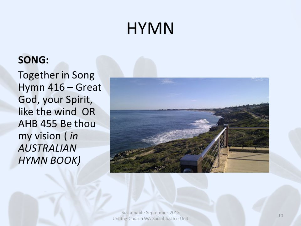 HYMN SONG: Together in Song Hymn 416 – Great God, your Spirit, like the wind OR AHB 455 Be thou my vision ( in AUSTRALIAN HYMN BOOK) Sustainable September 2013 Uniting Church WA Social Justice Unit 10