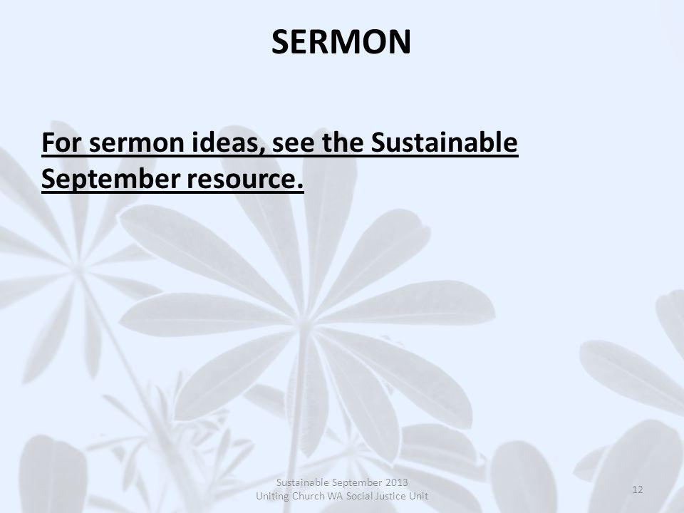 SERMON For sermon ideas, see the Sustainable September resource. Sustainable September 2013 Uniting Church WA Social Justice Unit 12