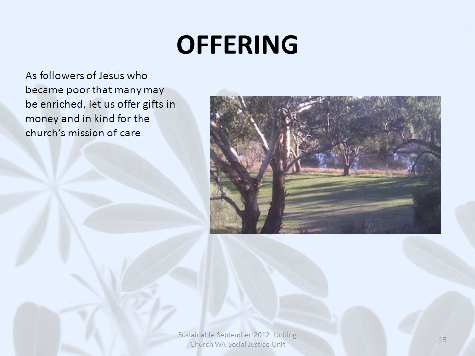OFFERING Sustainable September 2012 Uniting Church WA Social Justice Unit 15 As followers of Jesus who became poor that many may be enriched, let us offer gifts in money and in kind for the church's mission of care.