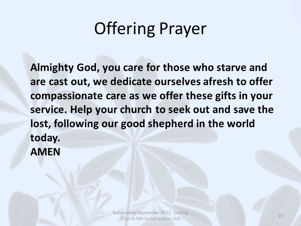 Offering Prayer Sustainable September 2012 Uniting Church WA Social Justice Unit 16 Almighty God, you care for those who starve and are cast out, we dedicate ourselves afresh to offer compassionate care as we offer these gifts in your service.