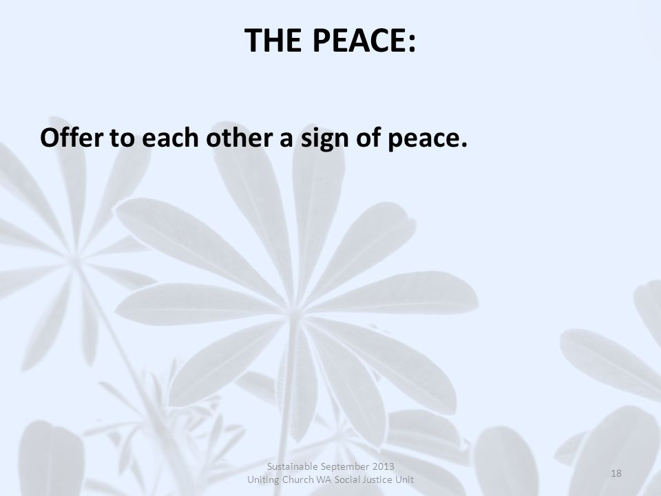 THE PEACE: Offer to each other a sign of peace. Sustainable September 2013 Uniting Church WA Social Justice Unit 18