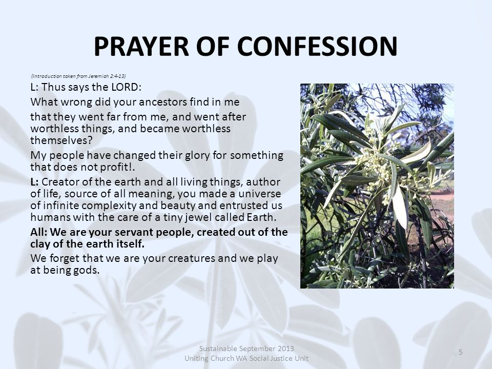 PRAYER OF CONFESSION (Introduction taken from Jeremiah 2:4-13) L: Thus says the LORD: What wrong did your ancestors find in me that they went far from