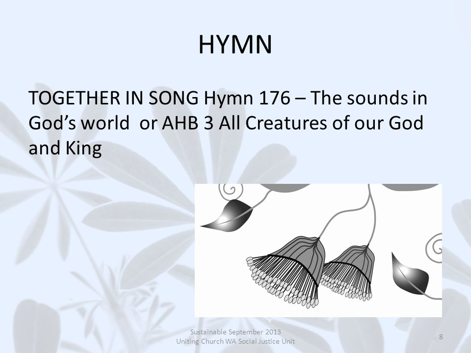 HYMN TOGETHER IN SONG Hymn 176 – The sounds in God's world or AHB 3 All Creatures of our God and King Sustainable September 2013 Uniting Church WA Social Justice Unit 8