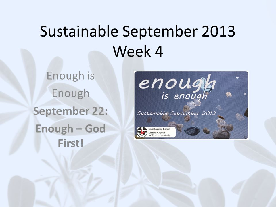 THINKING ABOUT OUR THEME Sustainable September 2013 Uniting Church WA Social Justice Unit 22 Theme: Enough – God First.
