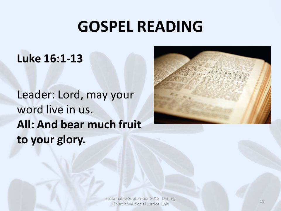 GOSPEL READING Luke 16:1-13 Leader: Lord, may your word live in us. All: And bear much fruit to your glory. Sustainable September 2012 Uniting Church