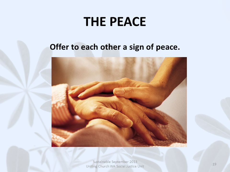 THE PEACE Offer to each other a sign of peace.