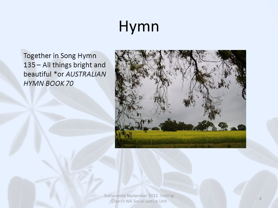 Hymn Sustainable September 2012 Uniting Church WA Social Justice Unit 4 Together in Song Hymn 135 – All things bright and beautiful *or AUSTRALIAN HYMN BOOK 70