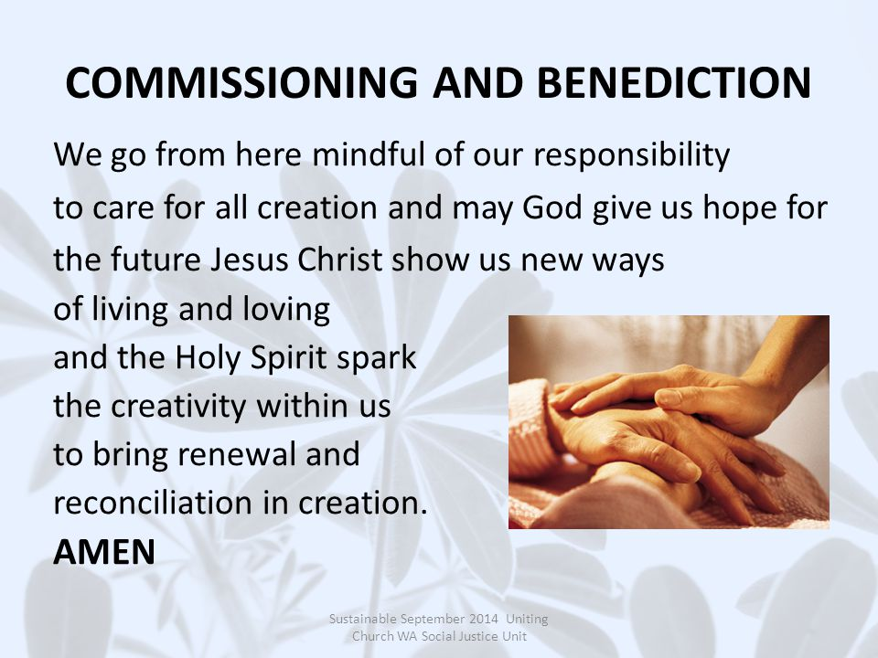 COMMISSIONING AND BENEDICTION We go from here mindful of our responsibility to care for all creation and may God give us hope for the future Jesus Christ show us new ways of living and loving and the Holy Spirit spark the creativity within us to bring renewal and reconciliation in creation.