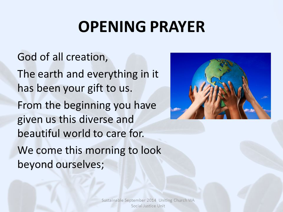 OPENING PRAYER God of all creation, The earth and everything in it has been your gift to us.