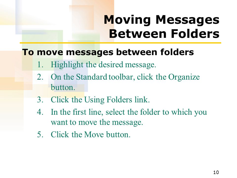 10 Moving Messages Between Folders To move messages between folders 1.Highlight the desired message.
