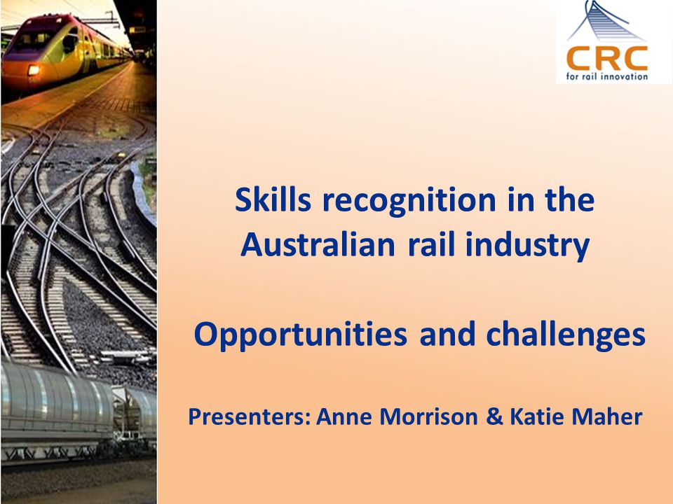 Skills recognition in the Australian rail industry Opportunities and challenges Presenters: Anne Morrison & Katie Maher