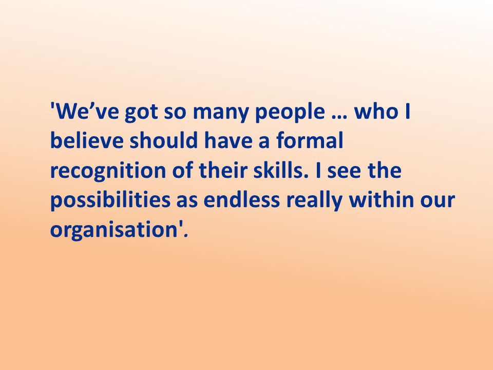 We've got so many people … who I believe should have a formal recognition of their skills.