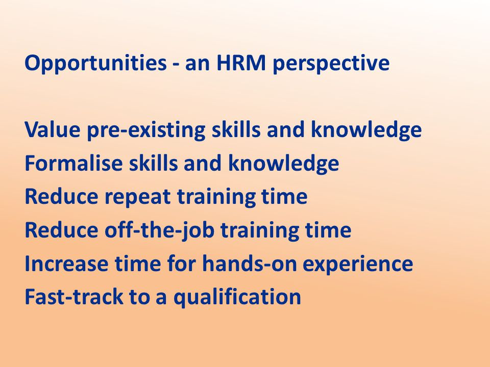 Opportunities - an HRM perspective Value pre-existing skills and knowledge Formalise skills and knowledge Reduce repeat training time Reduce off-the-job training time Increase time for hands-on experience Fast-track to a qualification