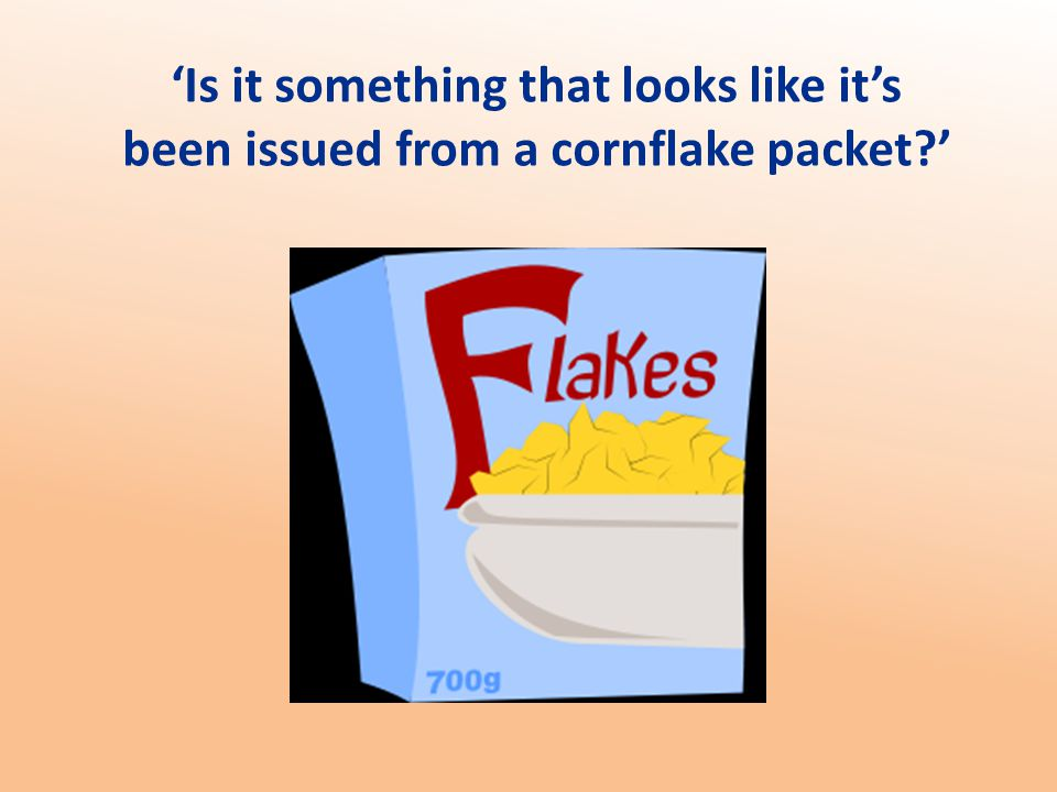 'Is it something that looks like it's been issued from a cornflake packet '