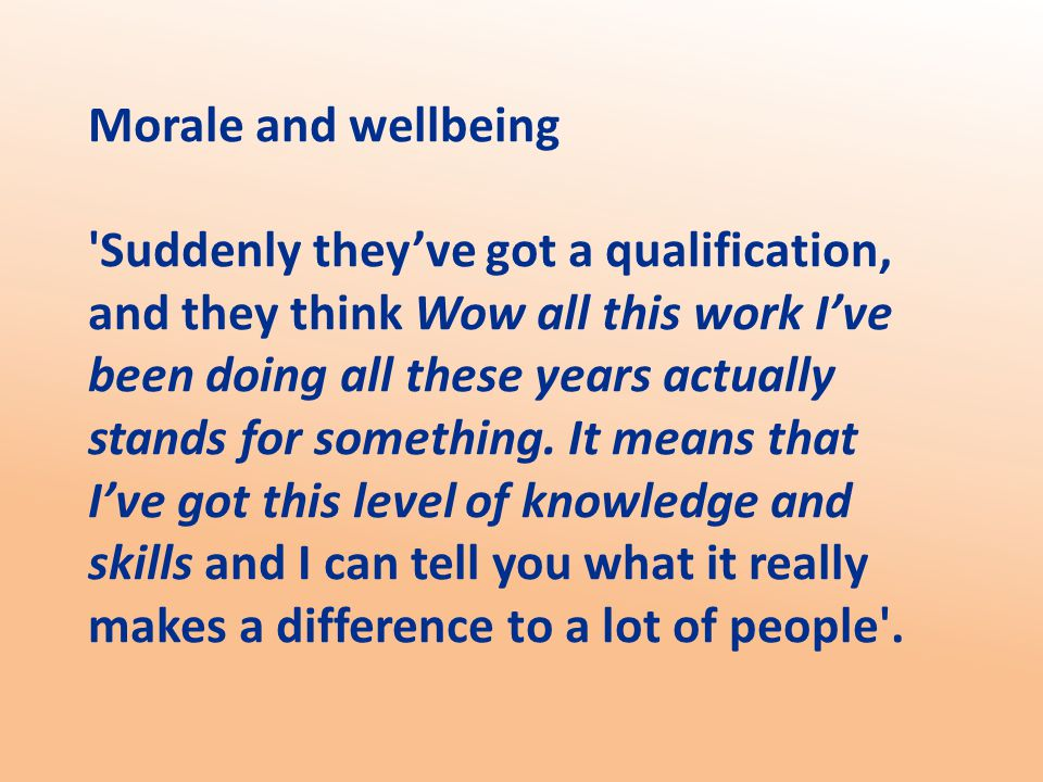 Morale and wellbeing Suddenly they've got a qualification, and they think Wow all this work I've been doing all these years actually stands for something.