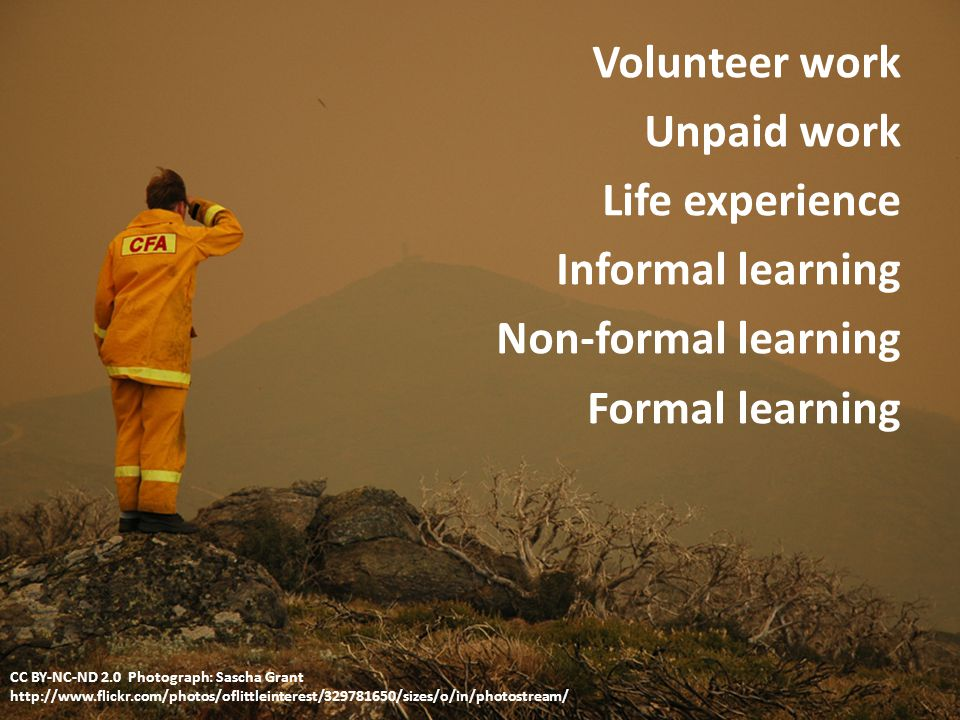 Volunteer work Unpaid work Life experience Informal learning Non-formal learning Formal learning CC BY-NC-ND 2.0 Photograph: Sascha Grant http://www.flickr.com/photos/oflittleinterest/329781650/sizes/o/in/photostream/