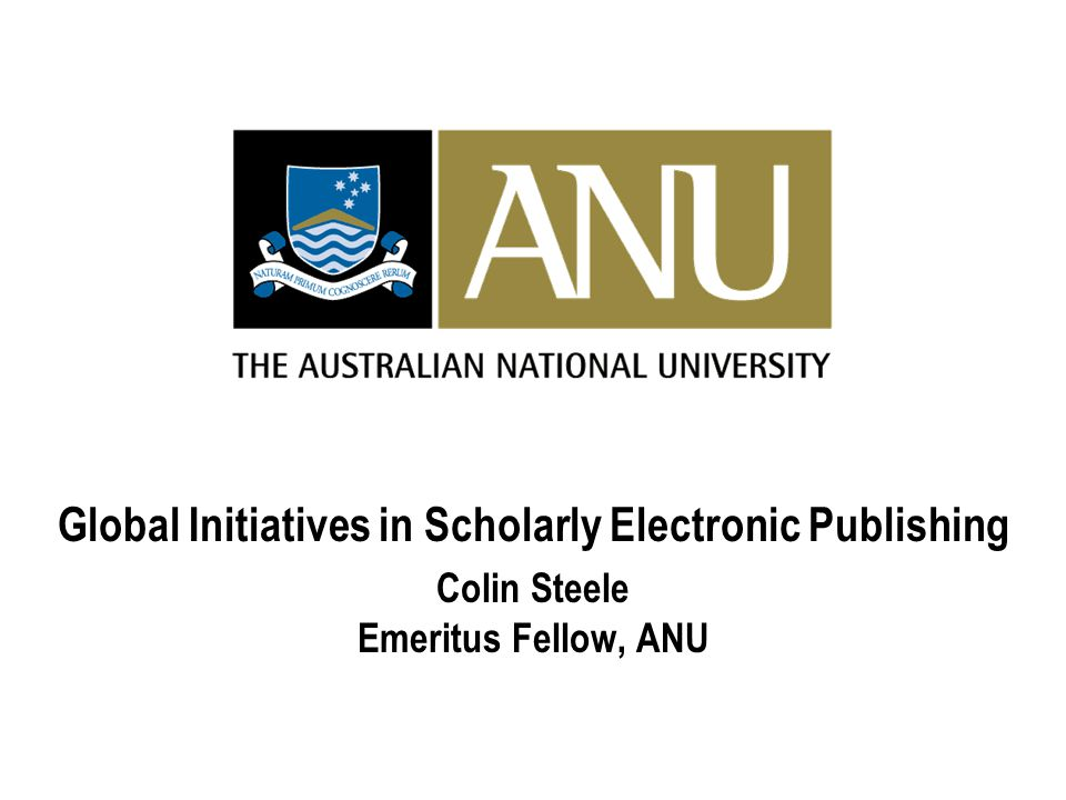 Global Initiatives in Scholarly Electronic Publishing Colin Steele Emeritus Fellow, ANU