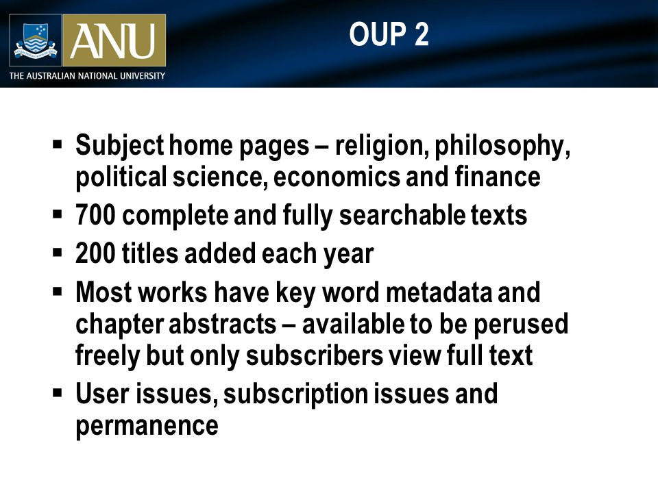 OUP 2  Subject home pages – religion, philosophy, political science, economics and finance  700 complete and fully searchable texts  200 titles added each year  Most works have key word metadata and chapter abstracts – available to be perused freely but only subscribers view full text  User issues, subscription issues and permanence