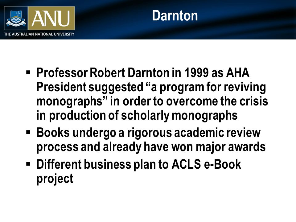 Darnton  Professor Robert Darnton in 1999 as AHA President suggested a program for reviving monographs in order to overcome the crisis in production of scholarly monographs  Books undergo a rigorous academic review process and already have won major awards  Different business plan to ACLS e-Book project