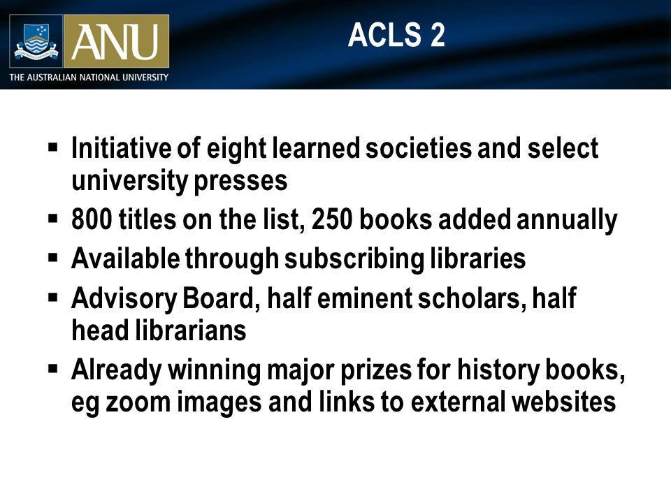 ACLS 2  Initiative of eight learned societies and select university presses  800 titles on the list, 250 books added annually  Available through subscribing libraries  Advisory Board, half eminent scholars, half head librarians  Already winning major prizes for history books, eg zoom images and links to external websites