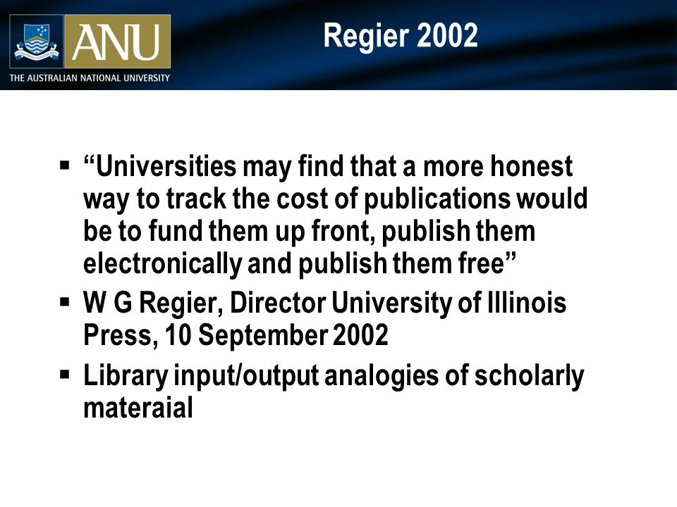 Regier 2002  Universities may find that a more honest way to track the cost of publications would be to fund them up front, publish them electronically and publish them free  W G Regier, Director University of Illinois Press, 10 September 2002  Library input/output analogies of scholarly materaial