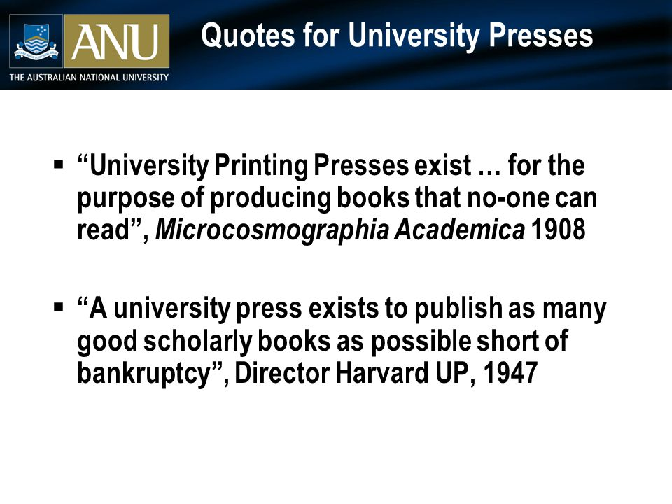 Quotes for University Presses  University Printing Presses exist … for the purpose of producing books that no-one can read , Microcosmographia Academica 1908  A university press exists to publish as many good scholarly books as possible short of bankruptcy , Director Harvard UP, 1947