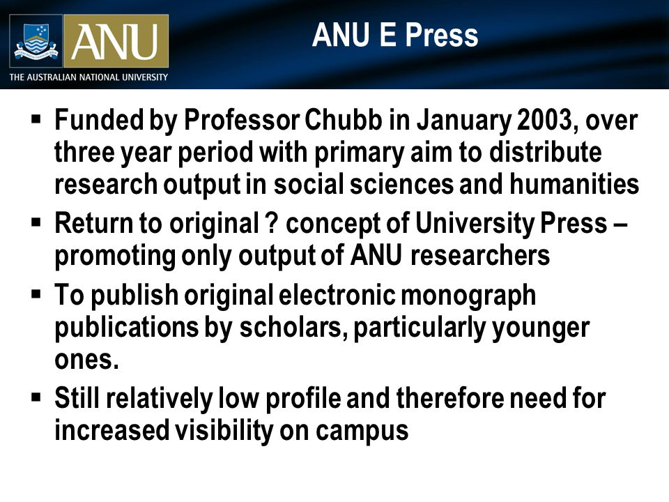 ANU E Press  Funded by Professor Chubb in January 2003, over three year period with primary aim to distribute research output in social sciences and humanities  Return to original .