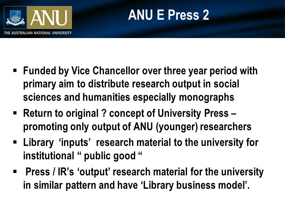 ANU E Press 2  Funded by Vice Chancellor over three year period with primary aim to distribute research output in social sciences and humanities especially monographs  Return to original .