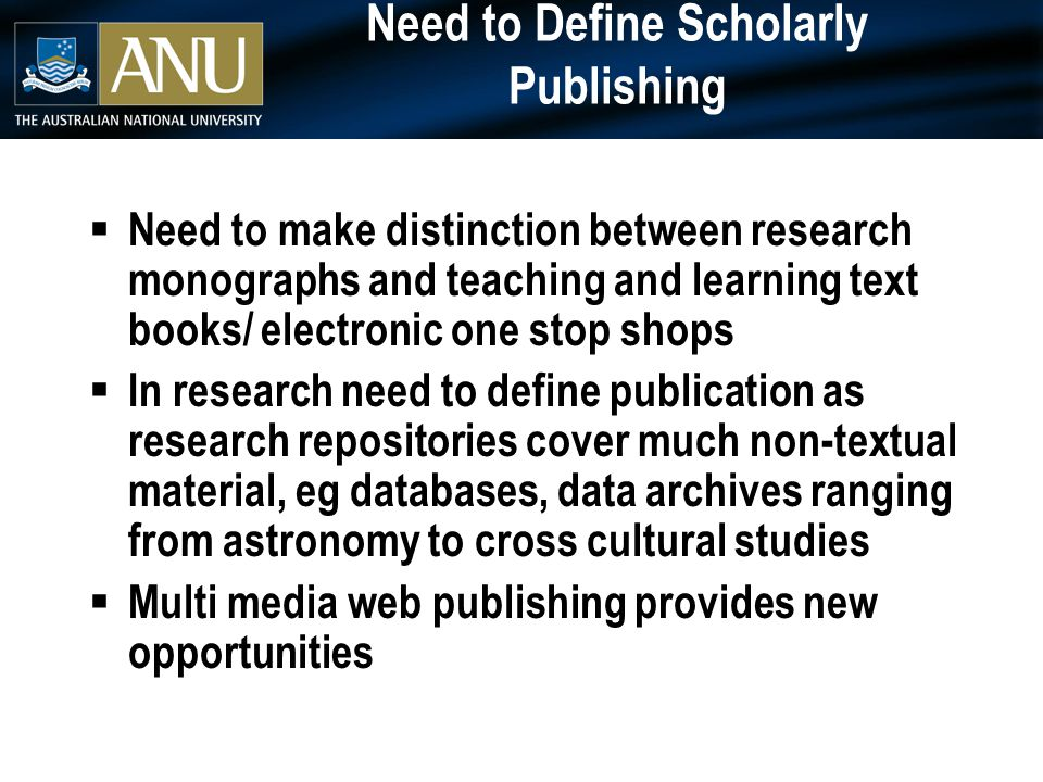 Need to Define Scholarly Publishing  Need to make distinction between research monographs and teaching and learning text books/ electronic one stop shops  In research need to define publication as research repositories cover much non-textual material, eg databases, data archives ranging from astronomy to cross cultural studies  Multi media web publishing provides new opportunities