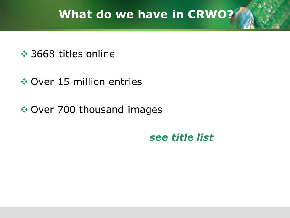 What do we have in CRWO?  3668 titles online  Over 15 million entries  Over 700 thousand images see title list