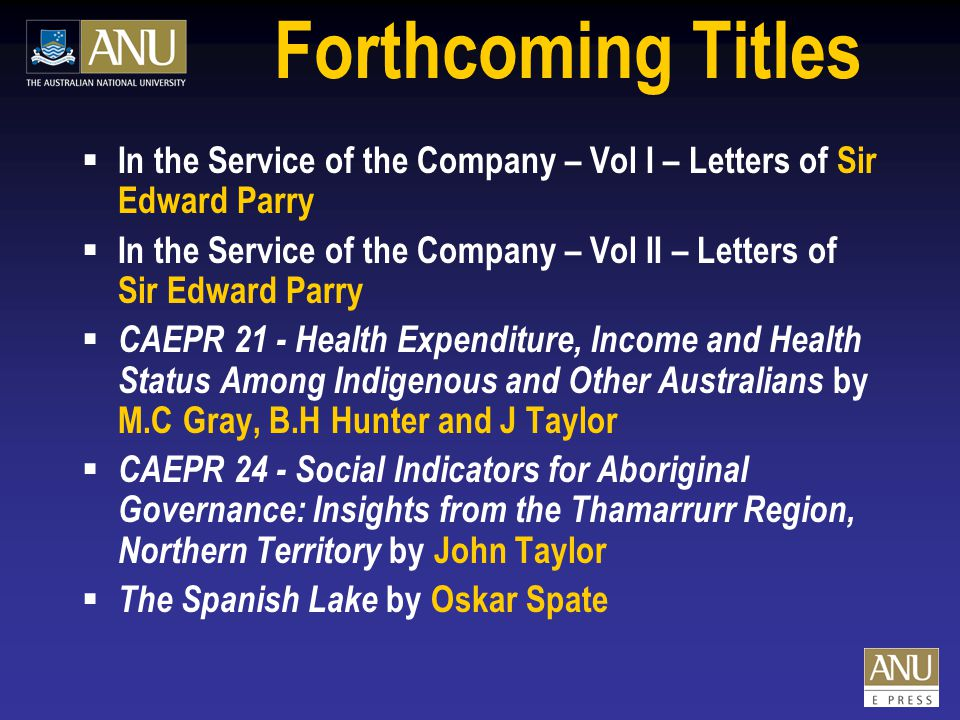 Forthcoming Titles  In the Service of the Company – Vol I – Letters of Sir Edward Parry  In the Service of the Company – Vol II – Letters of Sir Edward Parry  CAEPR 21 - Health Expenditure, Income and Health Status Among Indigenous and Other Australians by M.C Gray, B.H Hunter and J Taylor  CAEPR 24 - Social Indicators for Aboriginal Governance: Insights from the Thamarrurr Region, Northern Territory by John Taylor  The Spanish Lake by Oskar Spate