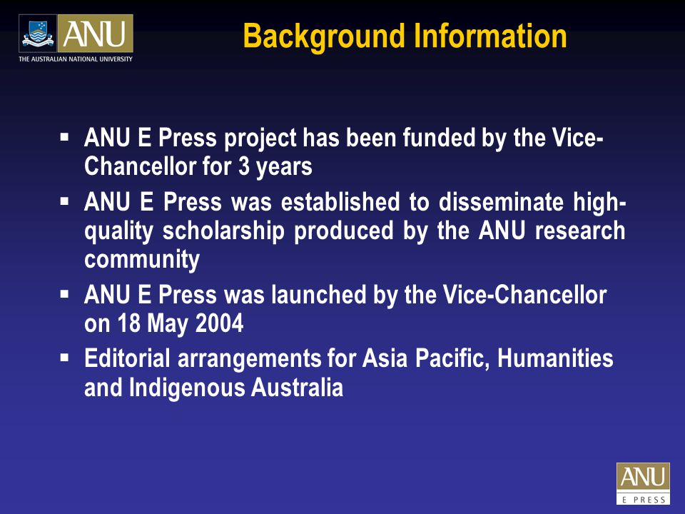 Background Information  ANU E Press project has been funded by the Vice- Chancellor for 3 years  ANU E Press was established to disseminate high- quality scholarship produced by the ANU research community  ANU E Press was launched by the Vice-Chancellor on 18 May 2004  Editorial arrangements for Asia Pacific, Humanities and Indigenous Australia