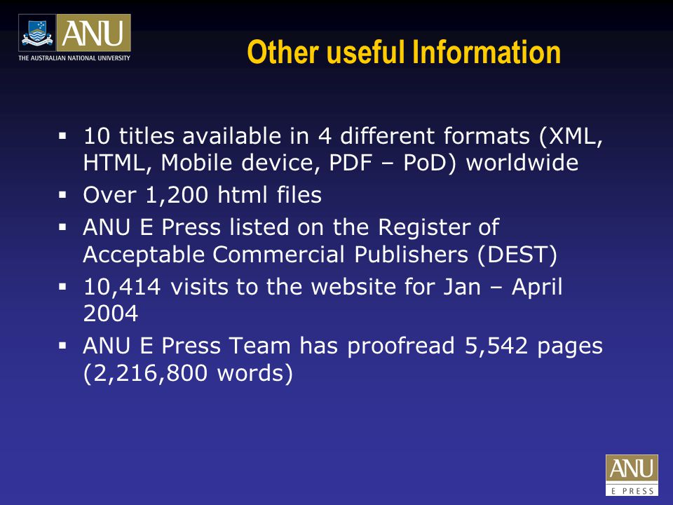 Other useful Information  10 titles available in 4 different formats (XML, HTML, Mobile device, PDF – PoD) worldwide  Over 1,200 html files  ANU E Press listed on the Register of Acceptable Commercial Publishers (DEST)  10,414 visits to the website for Jan – April 2004  ANU E Press Team has proofread 5,542 pages (2,216,800 words)