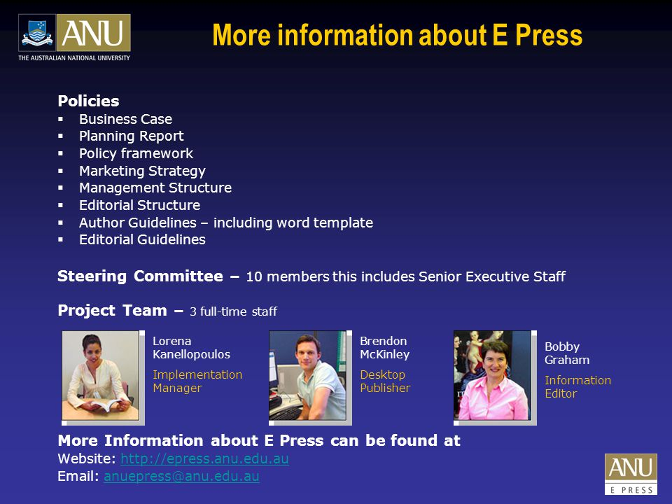 More information about E Press Policies  Business Case  Planning Report  Policy framework  Marketing Strategy  Management Structure  Editorial Structure  Author Guidelines – including word template  Editorial Guidelines Steering Committee – 10 members this includes Senior Executive Staff Project Team – 3 full-time staff More Information about E Press can be found at Website: http://epress.anu.edu.auhttp://epress.anu.edu.au Email: anuepress@anu.edu.auanuepress@anu.edu.au Lorena Kanellopoulos Implementation Manager Brendon McKinley Desktop Publisher Bobby Graham Information Editor