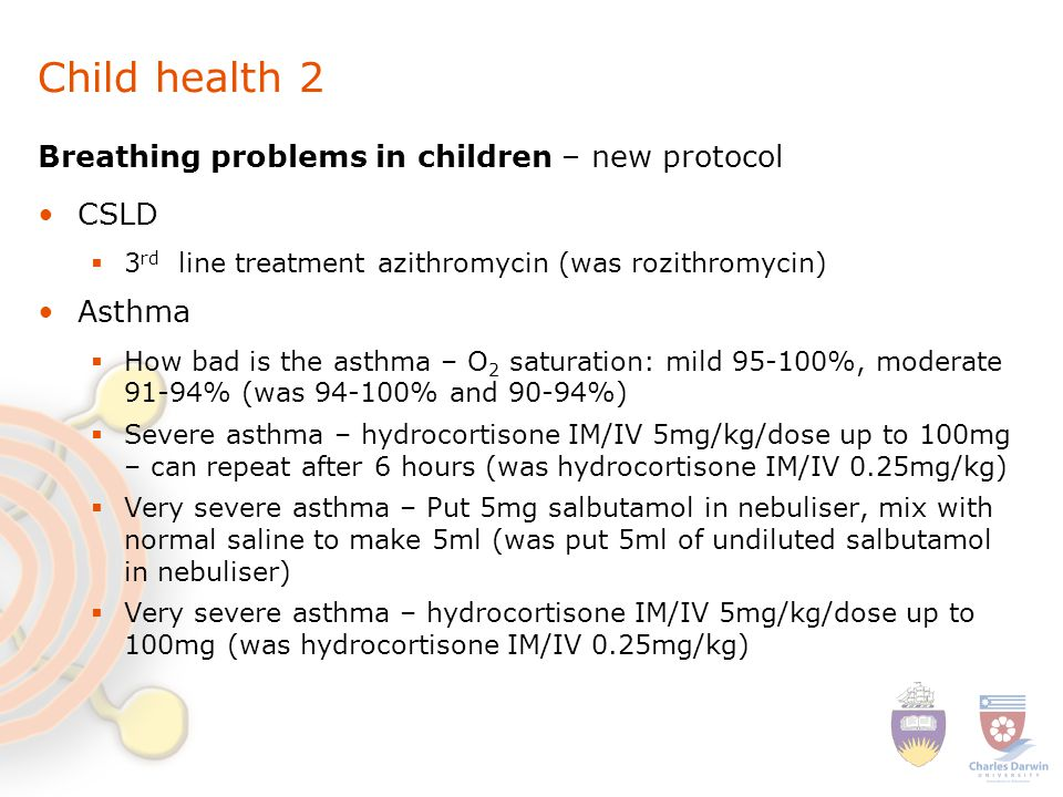 Child health 2 Breathing problems in children – new protocol CSLD  3 rd line treatment azithromycin (was rozithromycin) Asthma  How bad is the asthma – O 2 saturation: mild 95-100%, moderate 91-94% (was 94-100% and 90-94%)  Severe asthma – hydrocortisone IM/IV 5mg/kg/dose up to 100mg – can repeat after 6 hours (was hydrocortisone IM/IV 0.25mg/kg)  Very severe asthma – Put 5mg salbutamol in nebuliser, mix with normal saline to make 5ml (was put 5ml of undiluted salbutamol in nebuliser)  Very severe asthma – hydrocortisone IM/IV 5mg/kg/dose up to 100mg (was hydrocortisone IM/IV 0.25mg/kg)