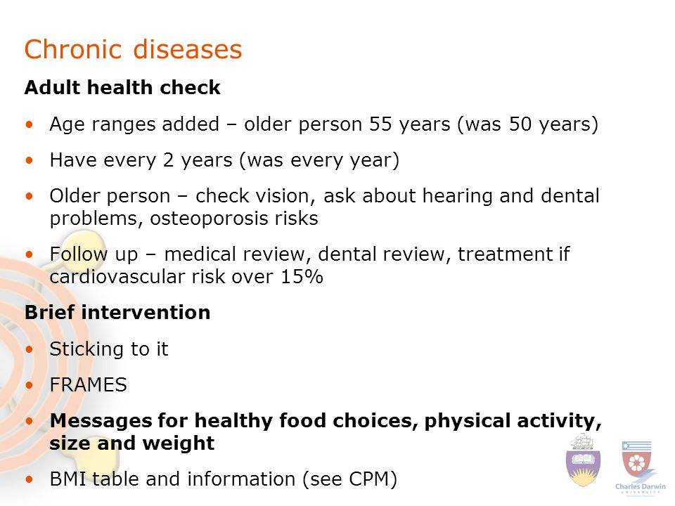 Chronic diseases Adult health check Age ranges added – older person 55 years (was 50 years) Have every 2 years (was every year) Older person – check vision, ask about hearing and dental problems, osteoporosis risks Follow up – medical review, dental review, treatment if cardiovascular risk over 15% Brief intervention Sticking to it FRAMES Messages for healthy food choices, physical activity, size and weight BMI table and information (see CPM)