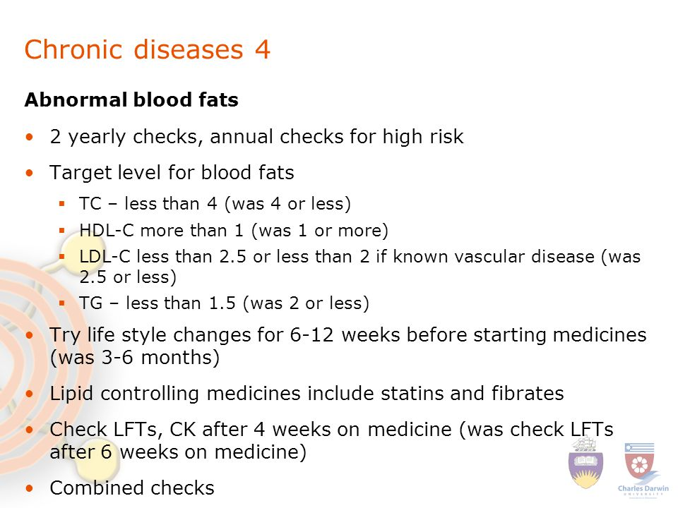 Chronic diseases 4 Abnormal blood fats 2 yearly checks, annual checks for high risk Target level for blood fats  TC – less than 4 (was 4 or less)  HDL-C more than 1 (was 1 or more)  LDL-C less than 2.5 or less than 2 if known vascular disease (was 2.5 or less)  TG – less than 1.5 (was 2 or less) Try life style changes for 6-12 weeks before starting medicines (was 3-6 months) Lipid controlling medicines include statins and fibrates Check LFTs, CK after 4 weeks on medicine (was check LFTs after 6 weeks on medicine) Combined checks