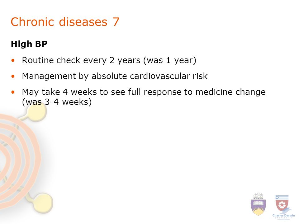 Chronic diseases 7 High BP Routine check every 2 years (was 1 year) Management by absolute cardiovascular risk May take 4 weeks to see full response to medicine change (was 3-4 weeks)